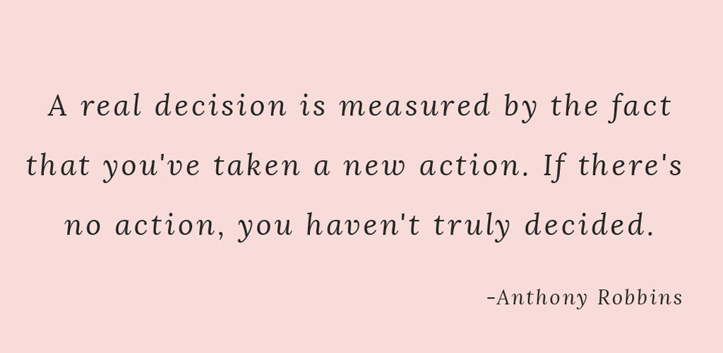 A real decision is measured by the fact that you've taken a new action. If there's no action, you haven't truly decided.