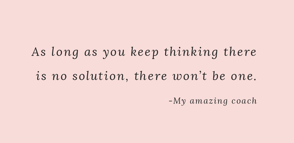 As long as you keep thinking there is no solution, there won't be one.