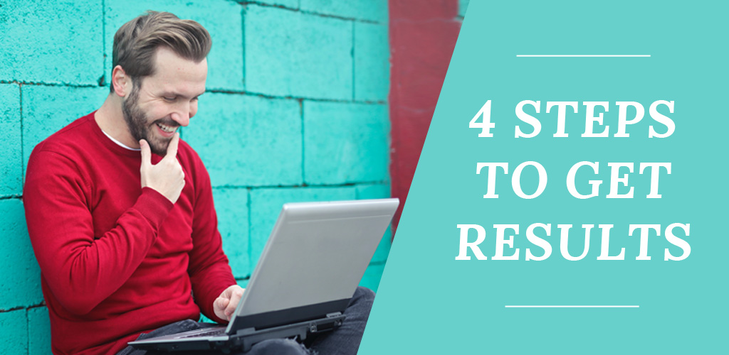 4 steps to start getting results